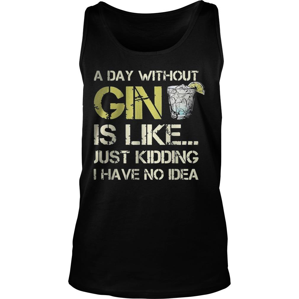 A Day Without Gin Is Like Just Kidding I Have No Idea Tank Top
