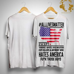 #Alllivesmatter Except Hates America Fuck Those Guys Shirt