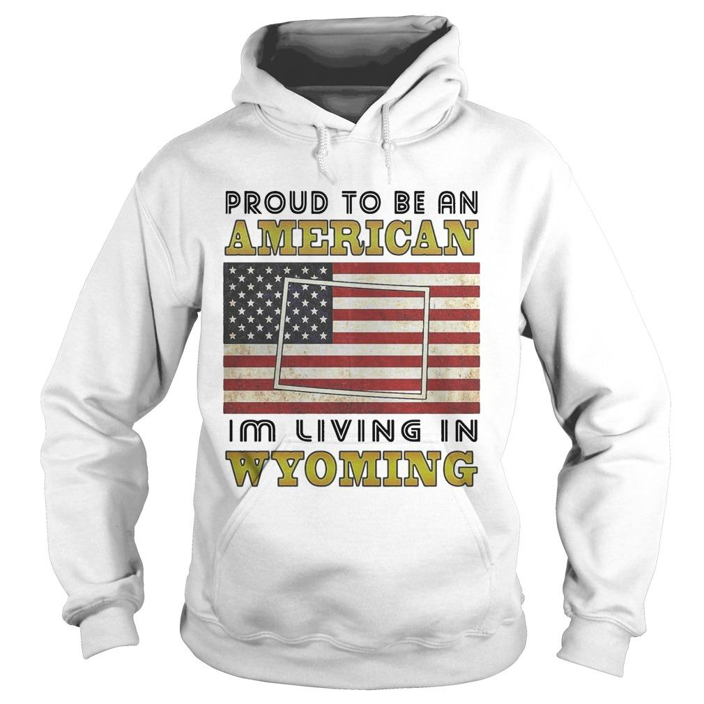 American Flag Proud To Be An American I'm Living In Wyoming Hoodie