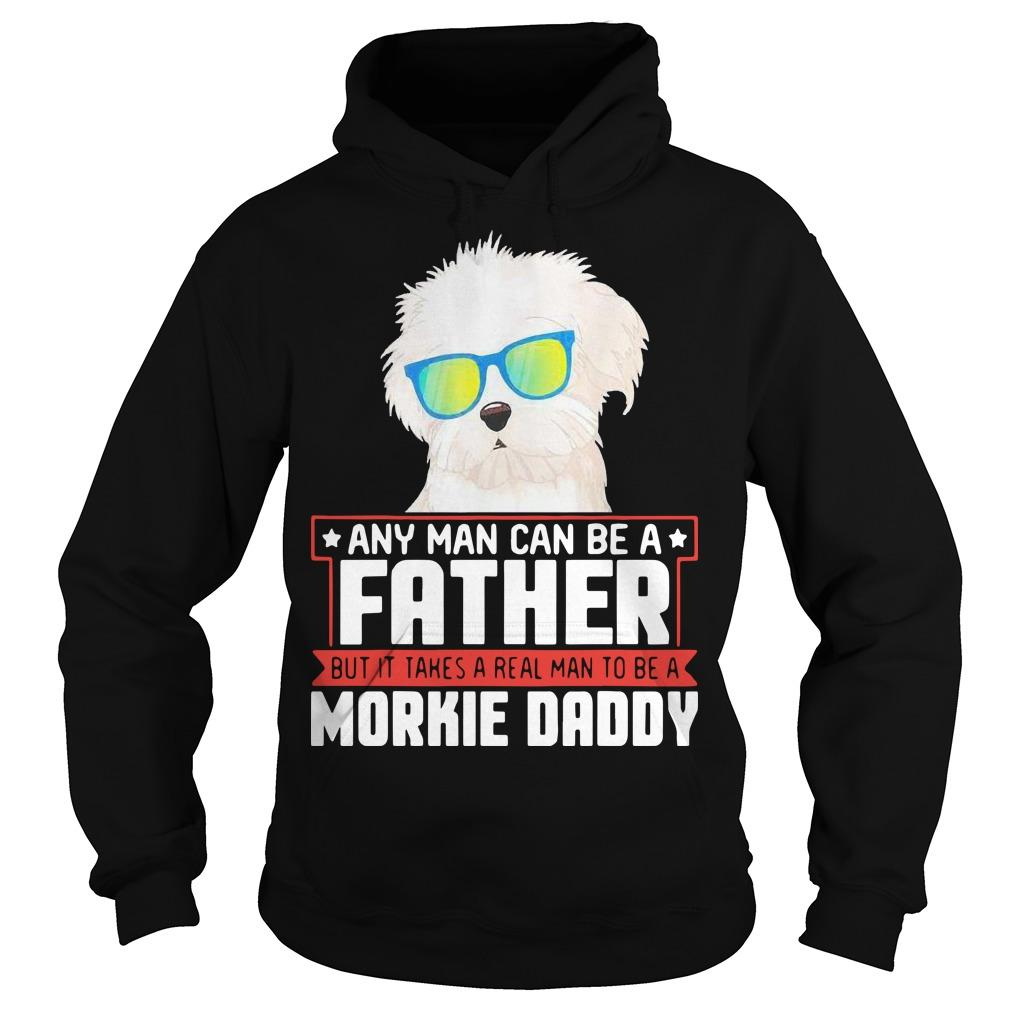 Any Man Can Be A Father But It Takes A Real Man To Be A Morkie Daddy Hoodie