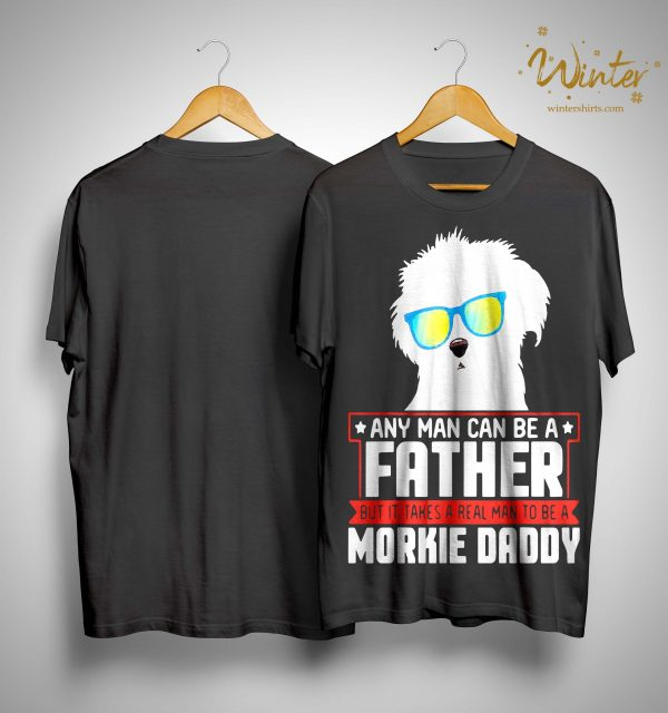 Any Man Can Be A Father But It Takes A Real Man To Be A Morkie Daddy Shirt