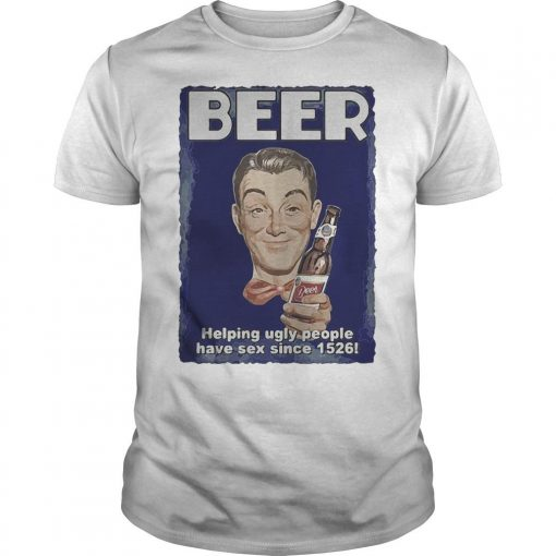 Beer Helping Ugly People Have Sex Since 1526 Shirt