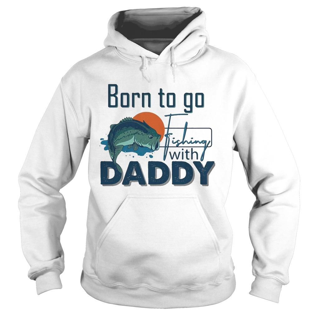Born To Go Fishing With Daddy Hoodie