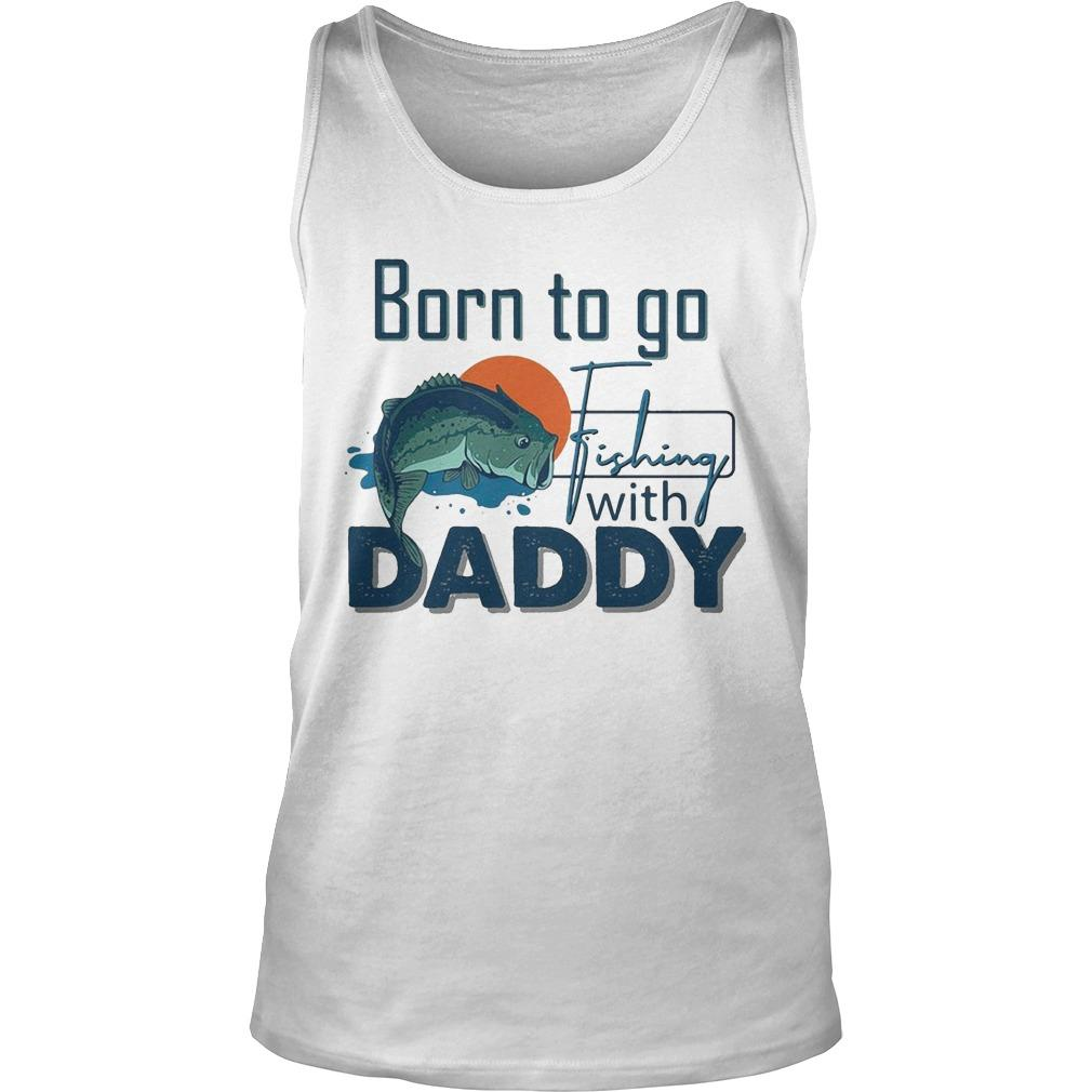Born To Go Fishing With Daddy Tank Top