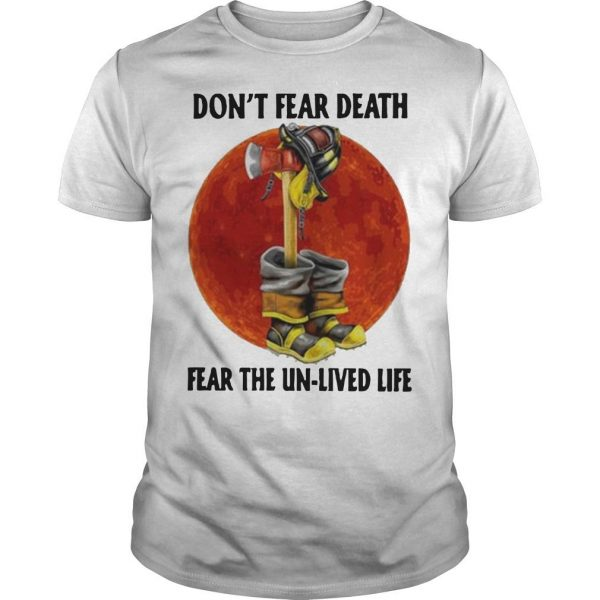 Firefighter Don't Fear Death Fear The Unlived Life Shirt