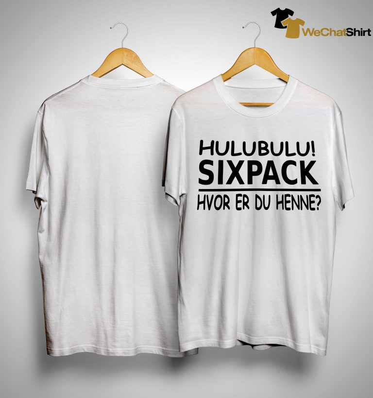 Hulubulu Sixpack Hvor Er Du Henne Shirt