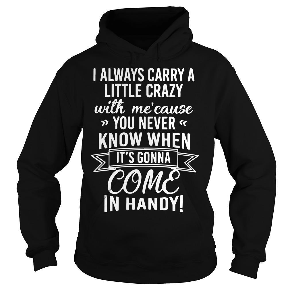 I Always Carry A Little Crazy With Me 'Cause You Never Know When In Handy Hoodie
