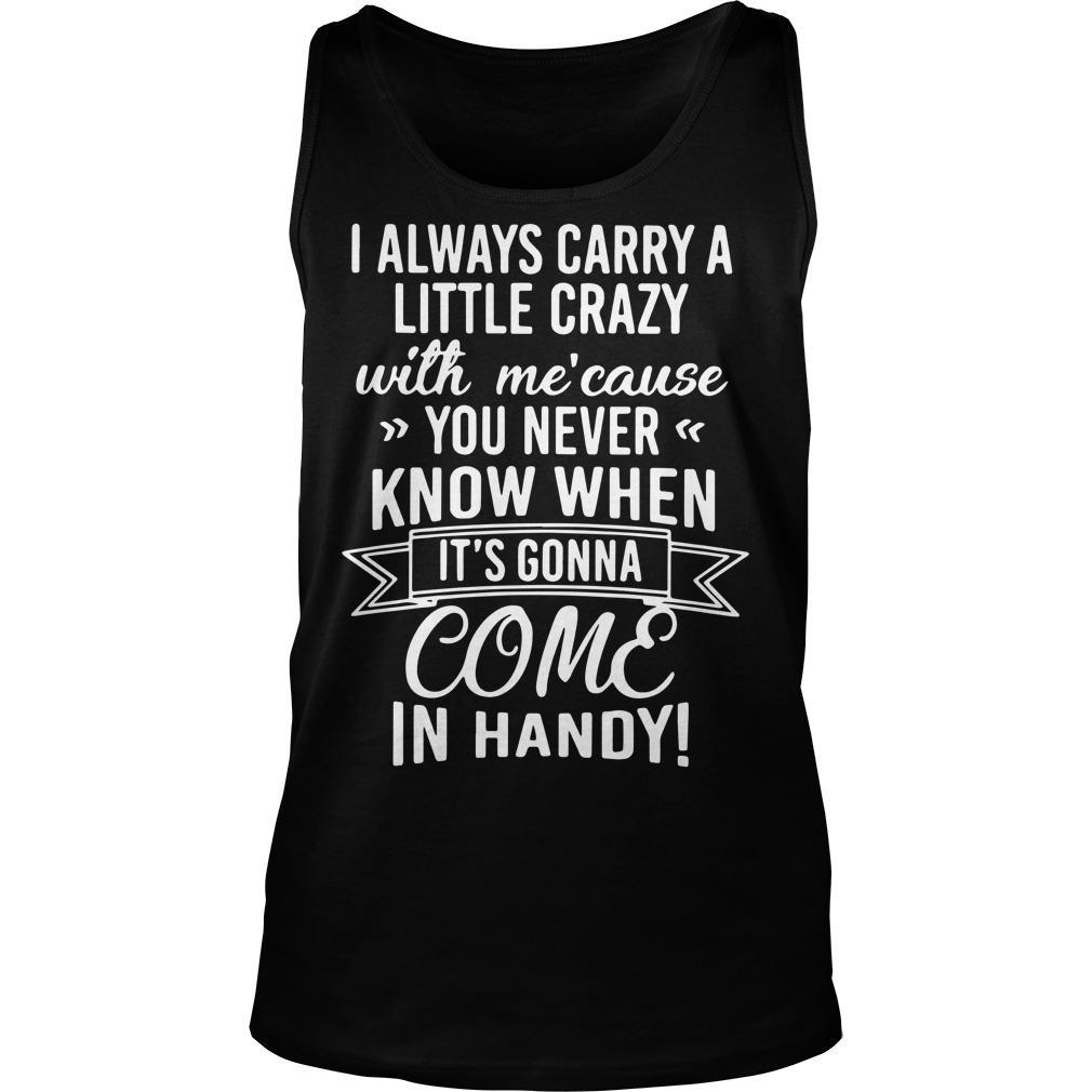 I Always Carry A Little Crazy With Me 'Cause You Never Know When In Handy Tank Top