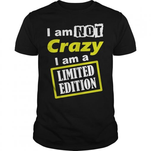 I Am Not Crazy I Am A Limited Edition Shirt