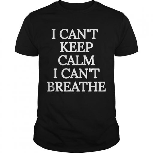 I Can't Keep Calm I Can't Breathe Shirt