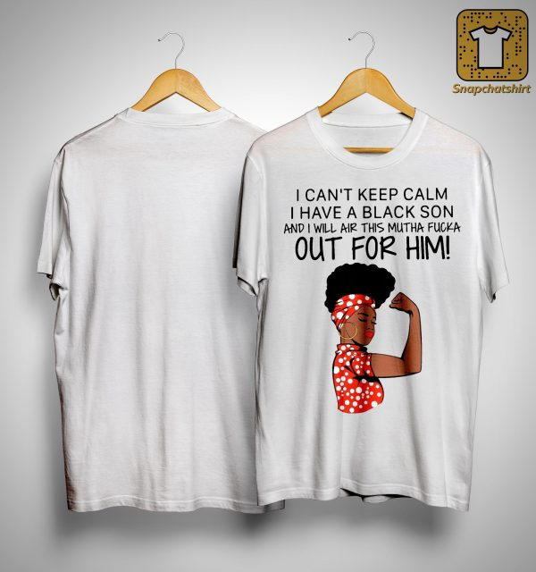 I Can't Keep Clam I Have A Black Son I Will Air This Mutha Fucka Out For Him Shirt