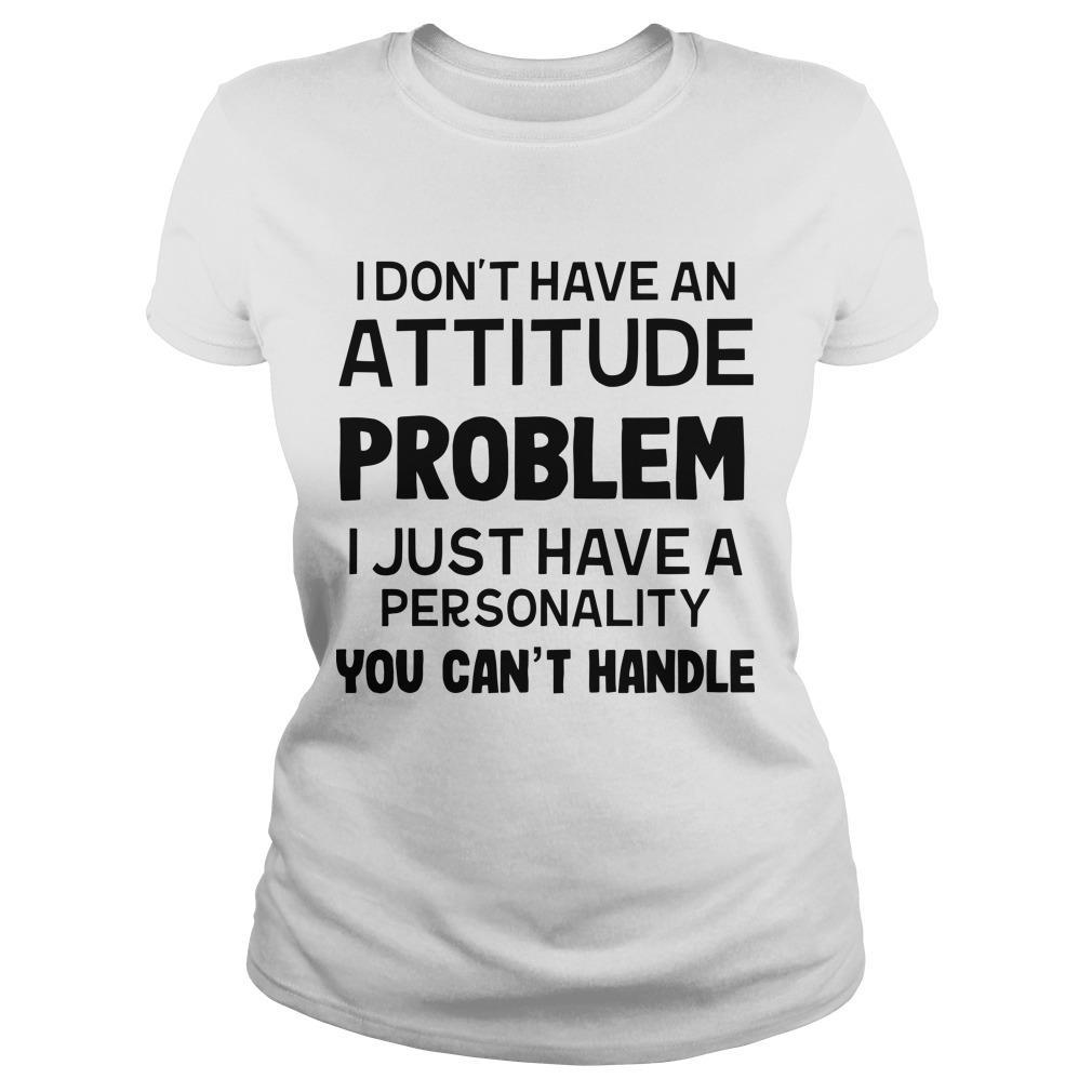 I Don't Have An Attitude Problem I Just Have A Personality You Can't Handle Longsleeve