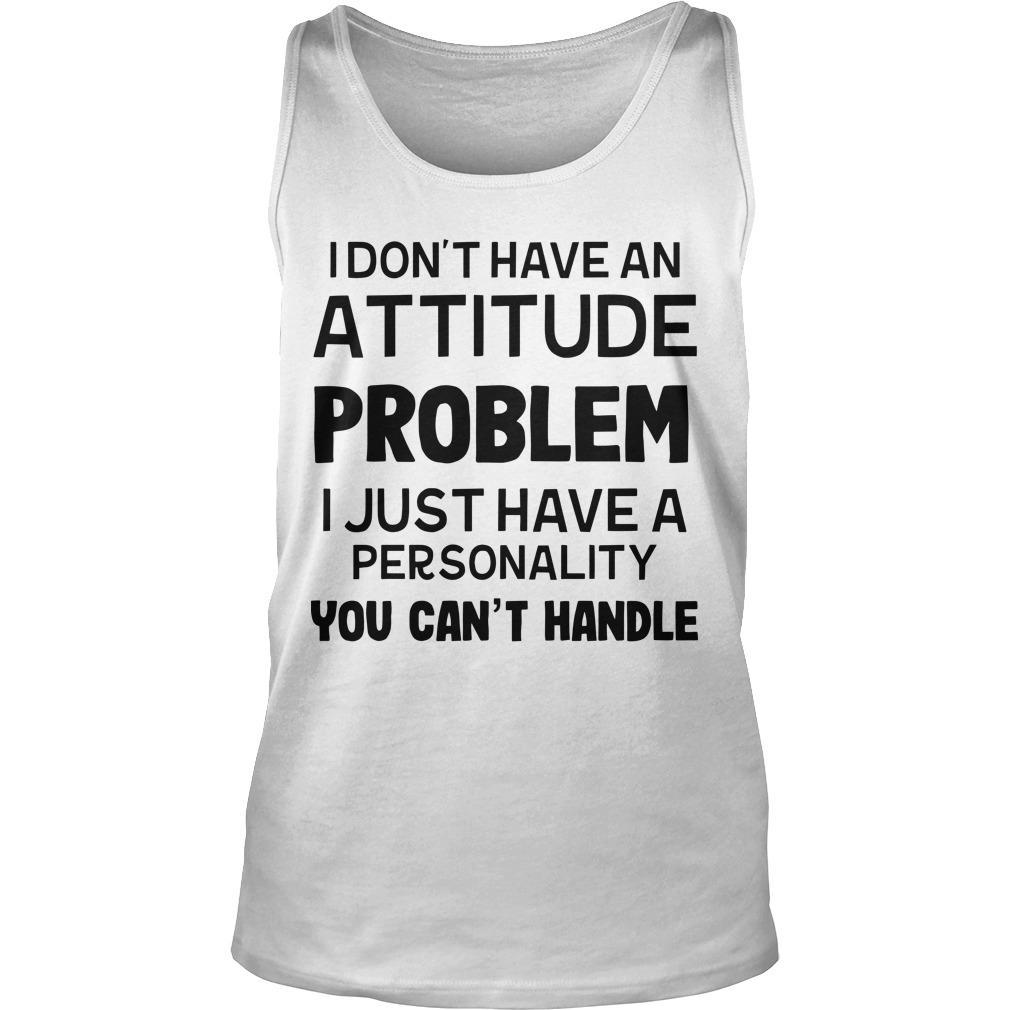 I Don't Have An Attitude Problem I Just Have A Personality You Can't Handle Tank Top