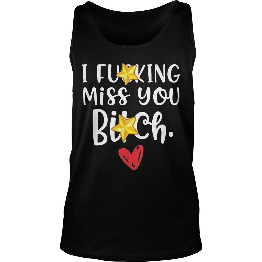 I Fucking Miss You Bitch Tank Top