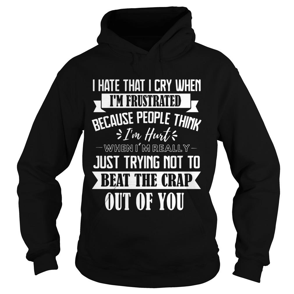 I Hate That I Cry When I'm Frustrated Because People Think I'm Hurt Hoodie