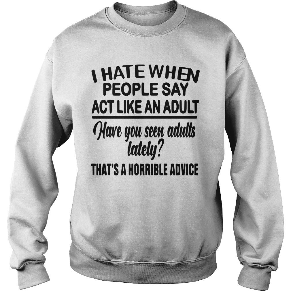 I Hate When People Say Act Like An Adult Have You Seen Adults Lately Sweater