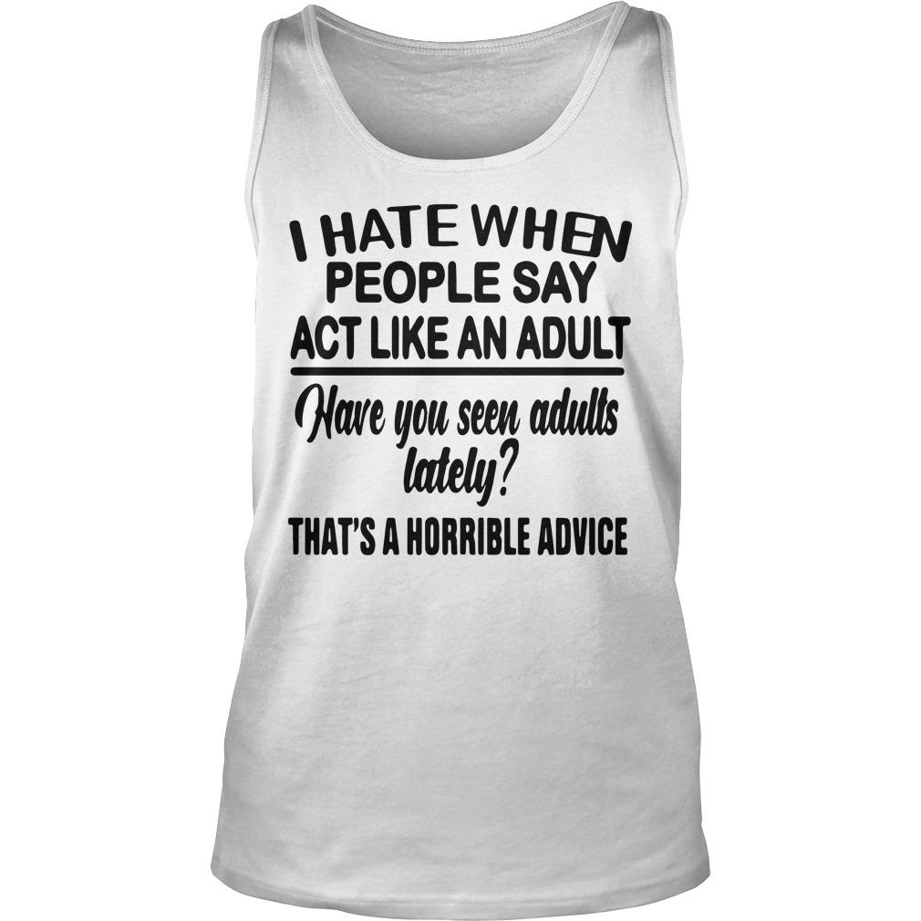 I Hate When People Say Act Like An Adult Have You Seen Adults Lately Tank Top