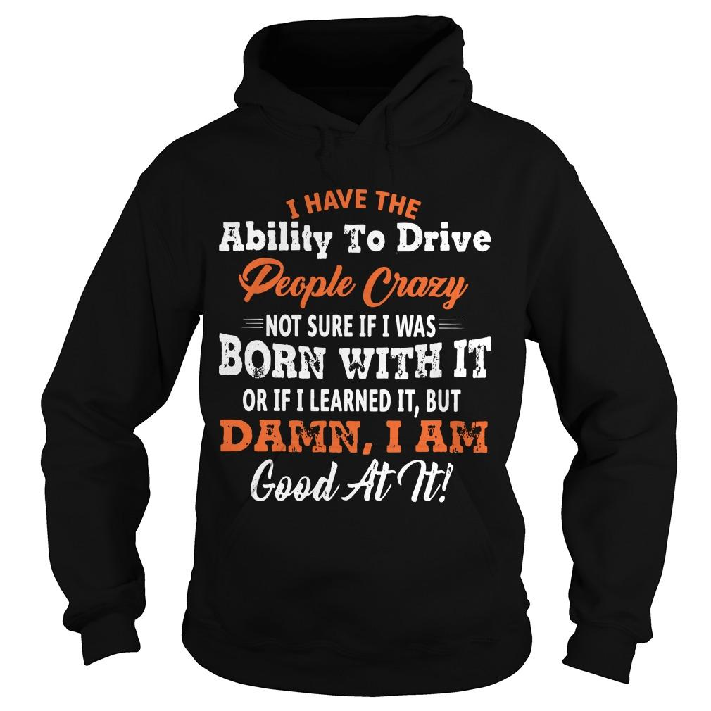 I Have The Ability To Drive People Crazy Not Sure If I Was Born With It Hoodie