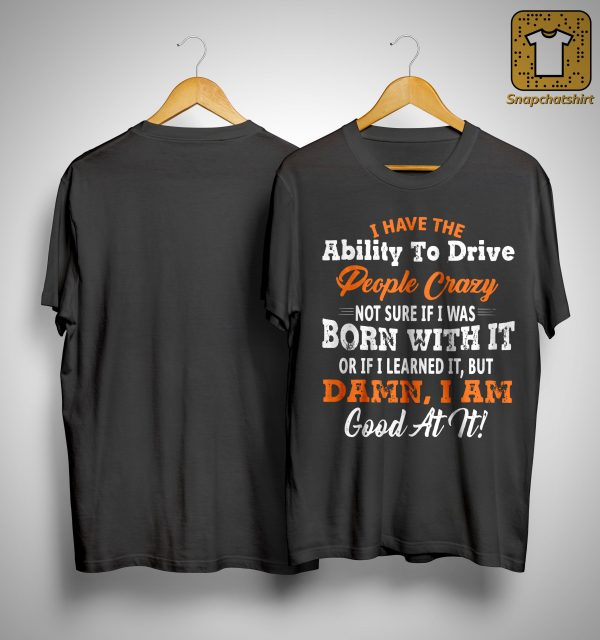 I Have The Ability To Drive People Crazy Not Sure If I Was Born With It Shirt
