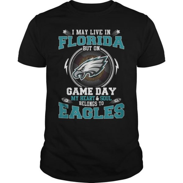 I May Live In Florida But On Game Day My Heart And Soul Belong To Eagles Shirt