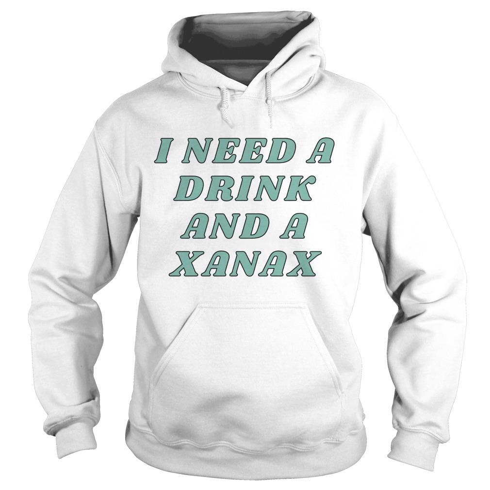 I Need A Drink And A Xanax Hoodie