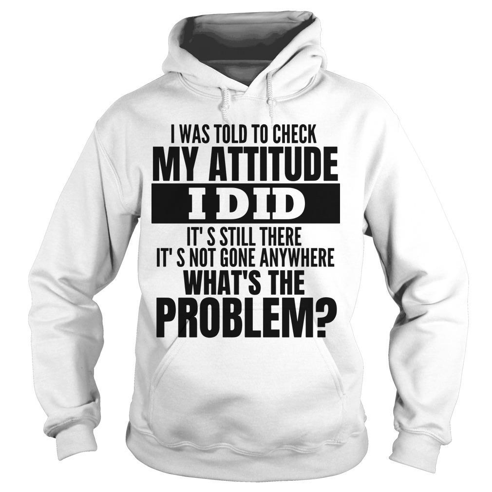 I Was Told To Check My Attitude I Did It's Still There It's Not Gone Anywhere Hoodie