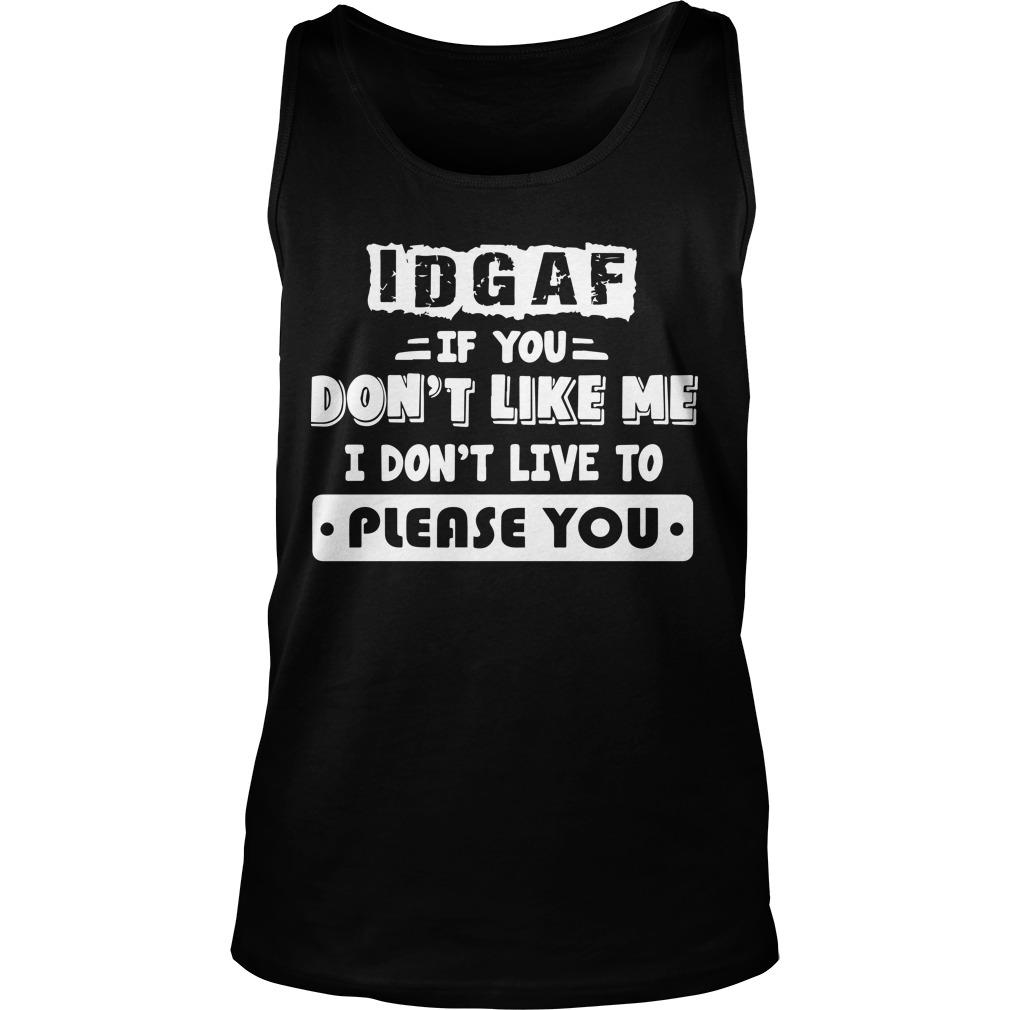 Idgaf If You Don't Like Me I Don't Live To Please You Tank Top