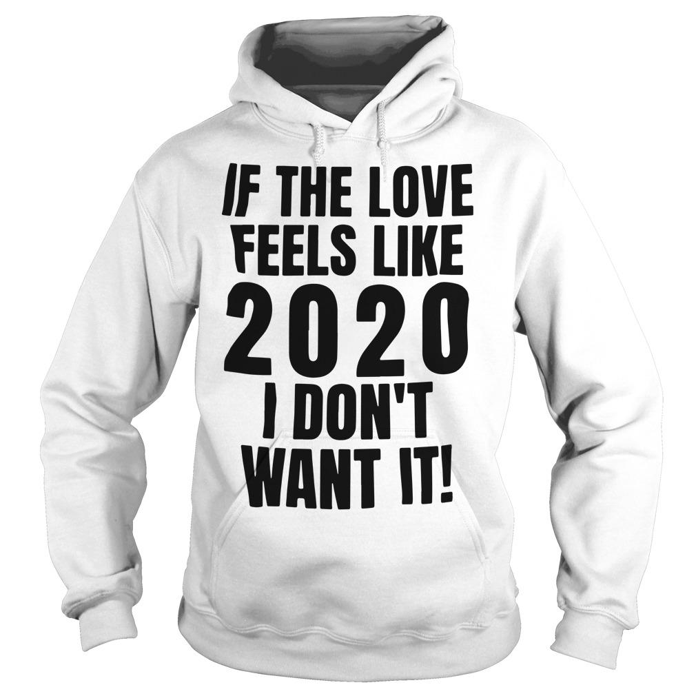 If The Love Feels Like 2020 I Don't Want It Hoodie