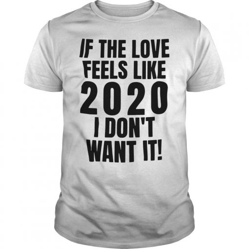If The Love Feels Like 2020 I Don't Want It Shirt