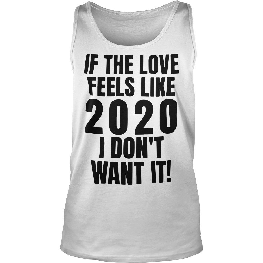 If The Love Feels Like 2020 I Don't Want It Tank Top