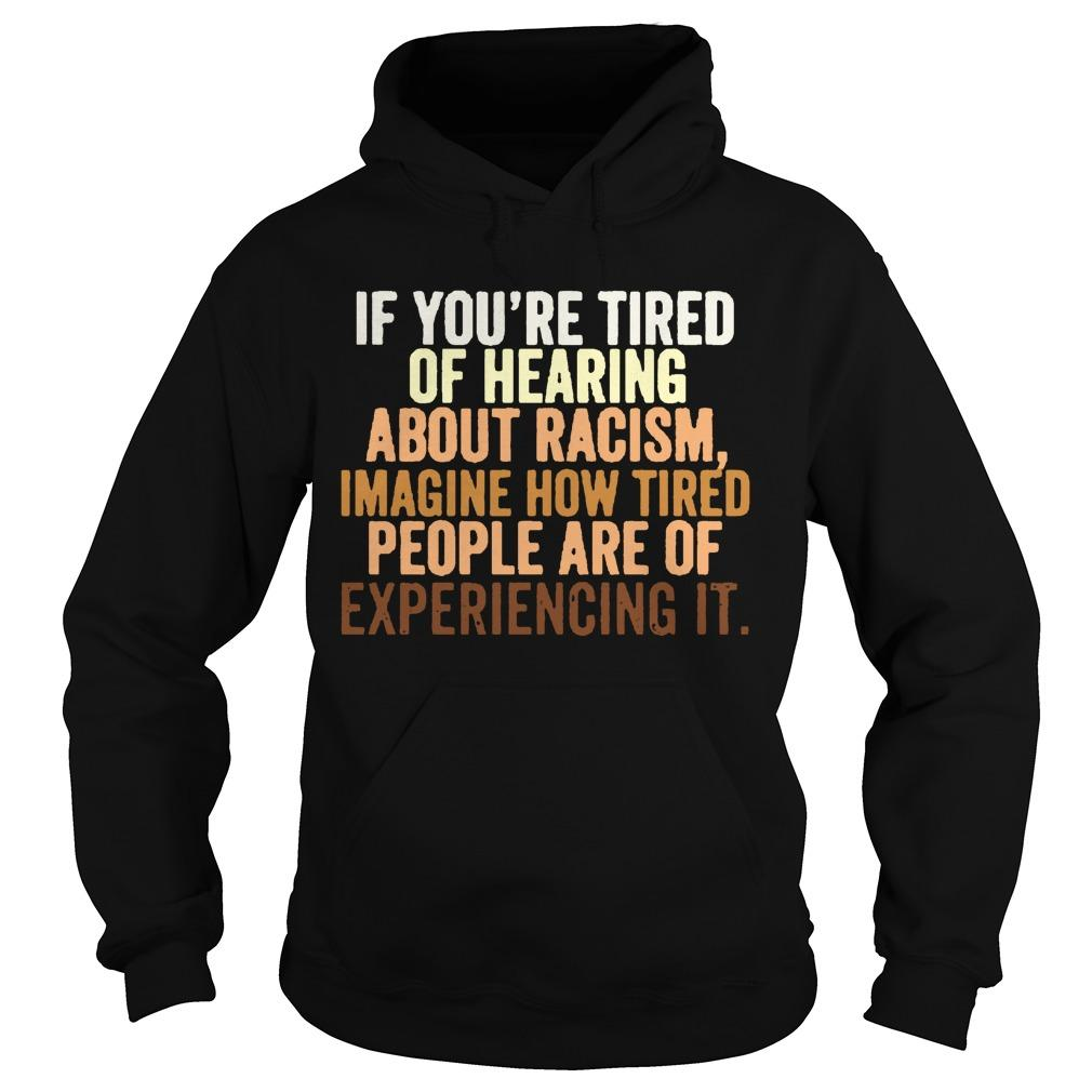 If You're Tired Of Hearing About Racism Imagine How Tired People Are Of Experiencing It Hoodie