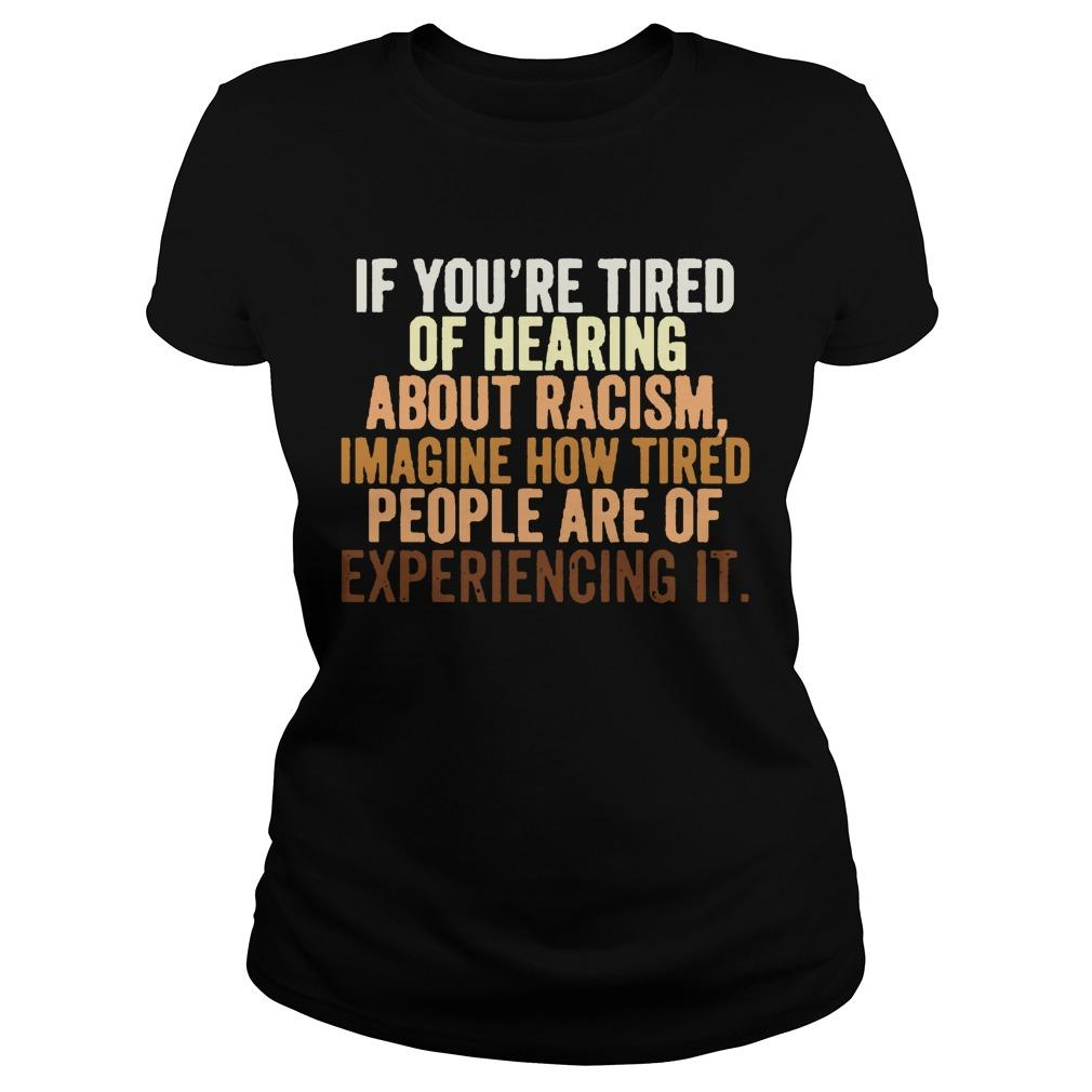 If You're Tired Of Hearing About Racism Imagine How Tired People Are Of Experiencing It Longsleeve