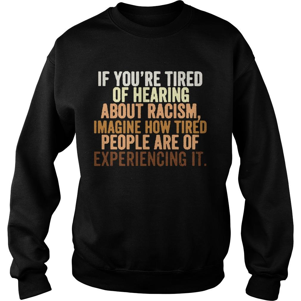 If You're Tired Of Hearing About Racism Imagine How Tired People Are Of Experiencing It Sweater