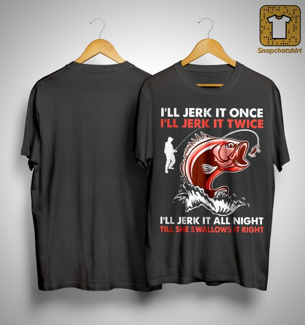 I'll Jerk It Once I'll Jerk It Twice I'll Jerk It All Night Till She Swallows It Right Shirt