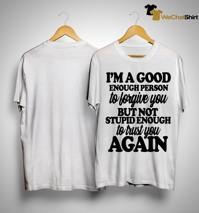 I'm A Good Enough Person To Forgive You But Not Stupid Enough To Trust You Again Shirt