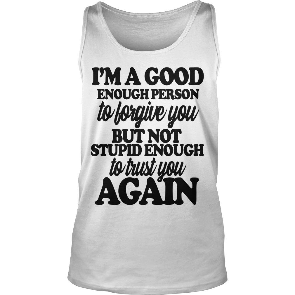 I'm A Good Enough Person To Forgive You But Not Stupid Enough To Trust You Again Tank Top