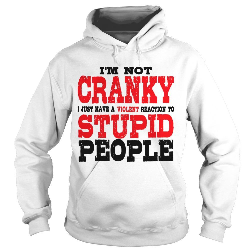 I'm Not Cranky I Just Have A Violent Reaction To Stupid People Hoodie