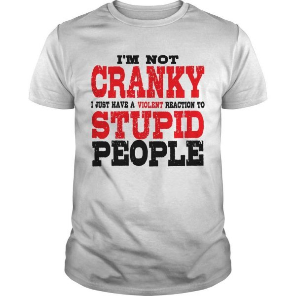 I'm Not Cranky I Just Have A Violent Reaction To Stupid People Shirt