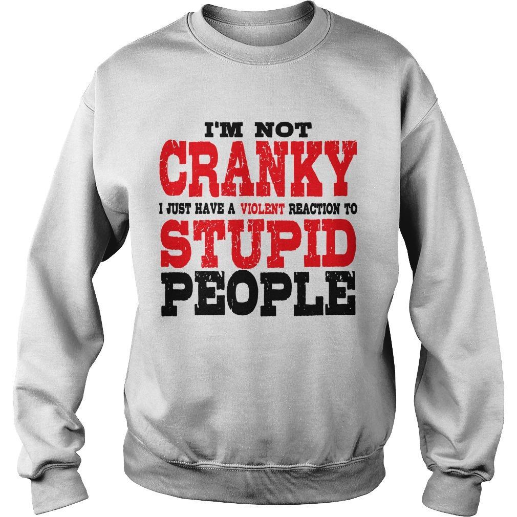 I'm Not Cranky I Just Have A Violent Reaction To Stupid People Sweater