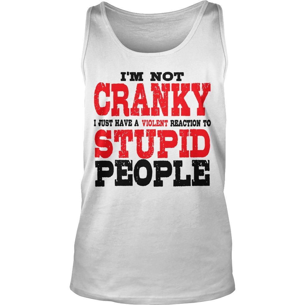 I'm Not Cranky I Just Have A Violent Reaction To Stupid People Tank Top