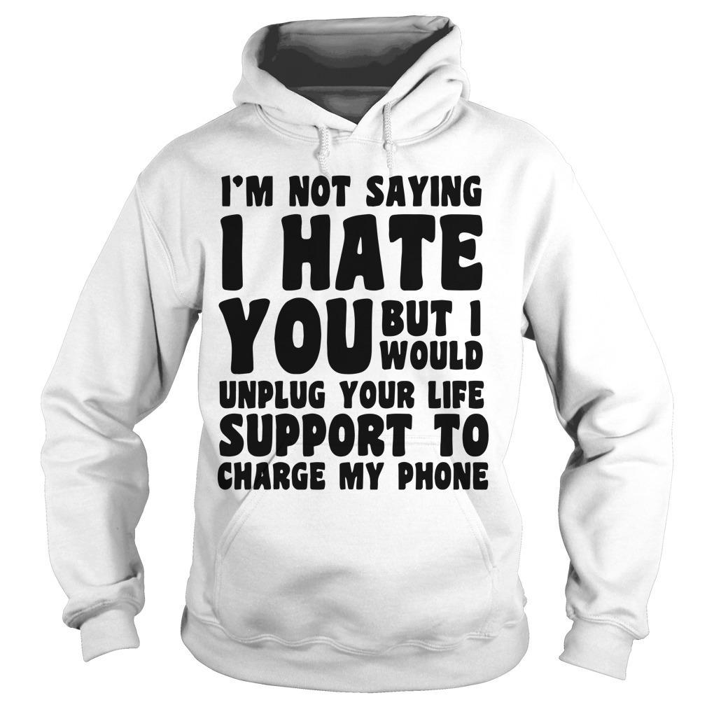 I'm Not Saying I Hate You But I Would Unplug Your Life Hoodie