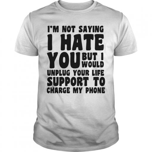 I'm Not Saying I Hate You But I Would Unplug Your Life Shirt