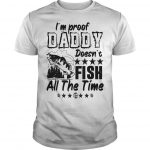 I'm Proof Daddy Doesn't Fish All The Time Shirt