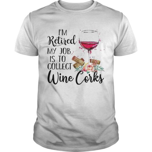 I'm Retired My Job Is To Collect Wine Corks Shirt