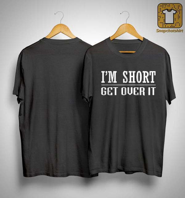 I'm Short Get Over It Shirt