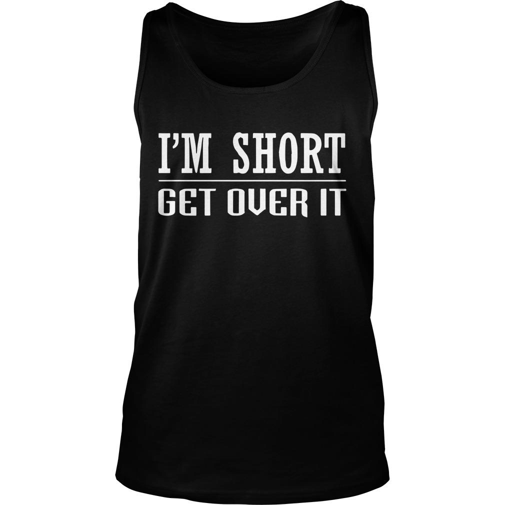 I'm Short Get Over It Tank Top