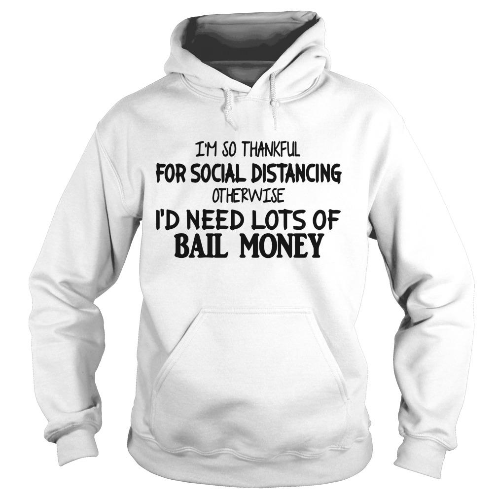 I'm So Thankful For Social Distancing Otherwise I'd Need Lots Of Bail Money Hoodie