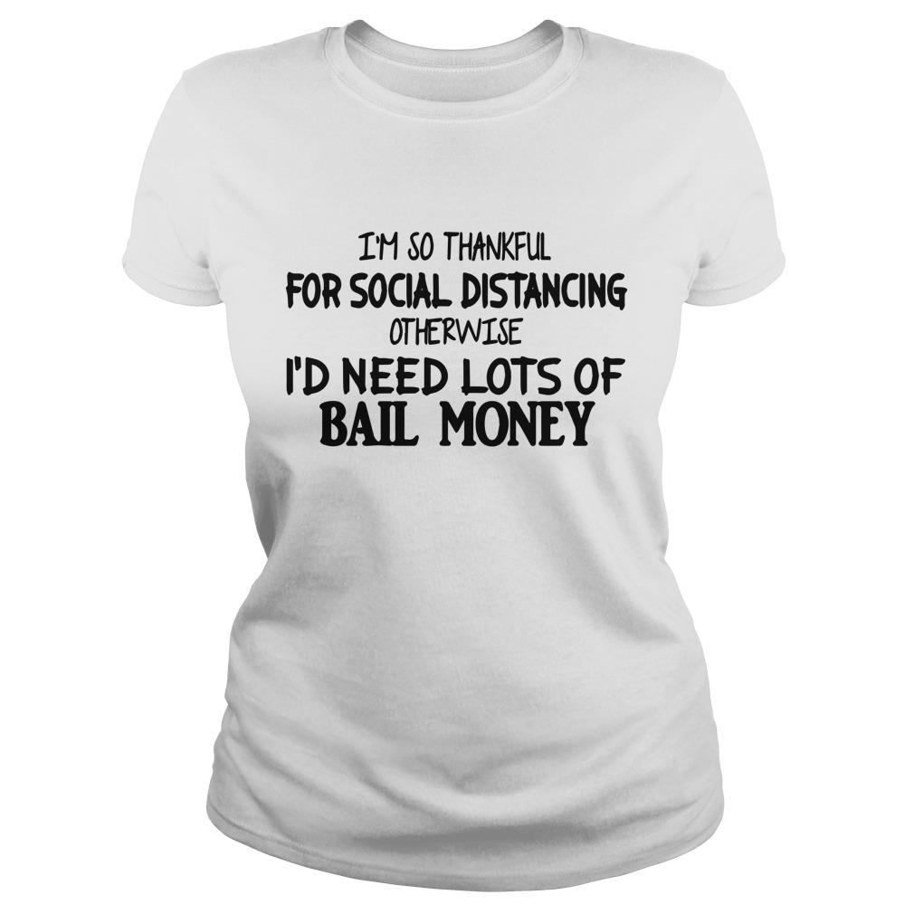 I'm So Thankful For Social Distancing Otherwise I'd Need Lots Of Bail Money Longsleeve