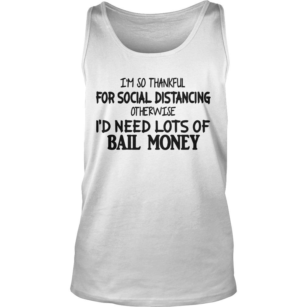 I'm So Thankful For Social Distancing Otherwise I'd Need Lots Of Bail Money Tank Top