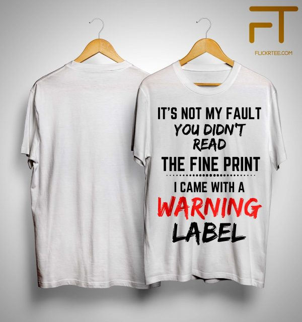 It's Not My Fault You Didn't Read The Fine Print I Came With A Warning Label Shirt